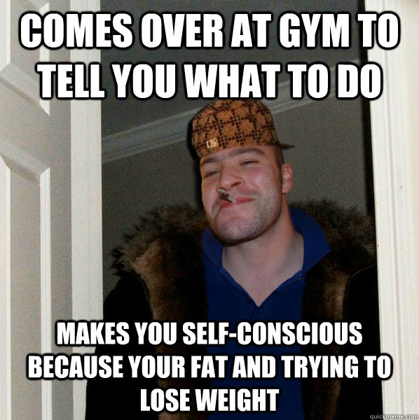 Comes over at gym to tell you what to do makes you self-conscious because your fat and trying to lose weight - Comes over at gym to tell you what to do makes you self-conscious because your fat and trying to lose weight  Scumbag Good Guy Greg