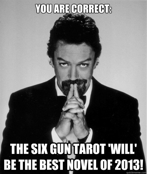 You are correct: The six gun tarot 'will' be the best novel of 2013!  Tim Curry judge of a man