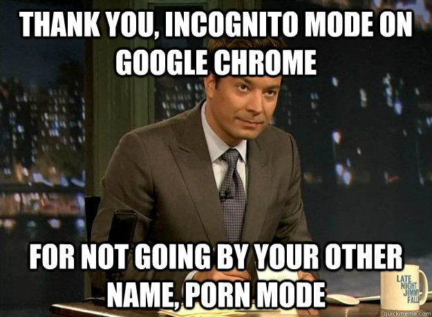Thank You, incognito mode on Google Chrome For not going by your other name, porn mode - Thank You, incognito mode on Google Chrome For not going by your other name, porn mode  Jimmy Fallons Thank You Notes