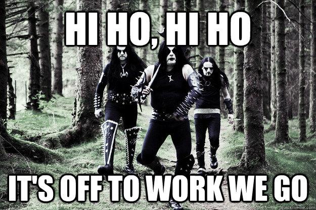 Hi ho, hi ho it's off to work we go - Hi ho, hi ho it's off to work we go  Immortal