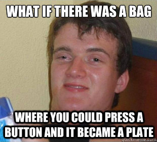 where you could press a button and it became a plate What if there was a bag