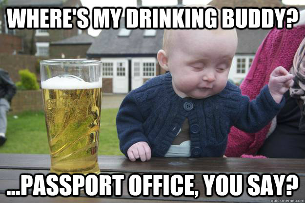 Where's my drinking buddy? ...Passport office, you say? - Where's my drinking buddy? ...Passport office, you say?  Misc