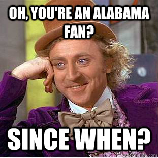 Oh, You're an Alabama fan? since when? - Oh, You're an Alabama fan? since when?  Creepy Wonka