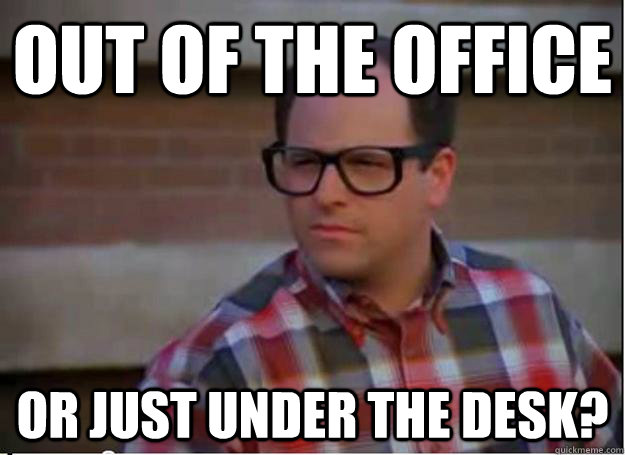 out of the office or just under the desk? - out of the office or just under the desk?  Hipster George Costanza