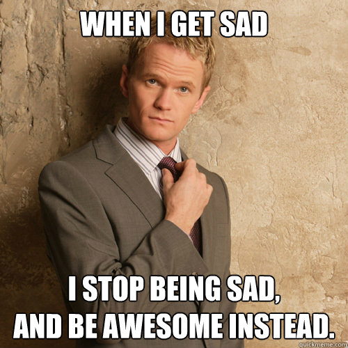 When I get sad I stop being sad, and be awesome instead.