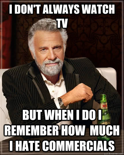 I don't always watch TV but when I do i remember how  much i hate commercials - I don't always watch TV but when I do i remember how  much i hate commercials  The Most Interesting Man In The World