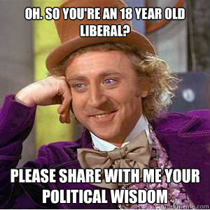 Oh. so you're an 18 year old Liberal?  Please share with me your political wisdom