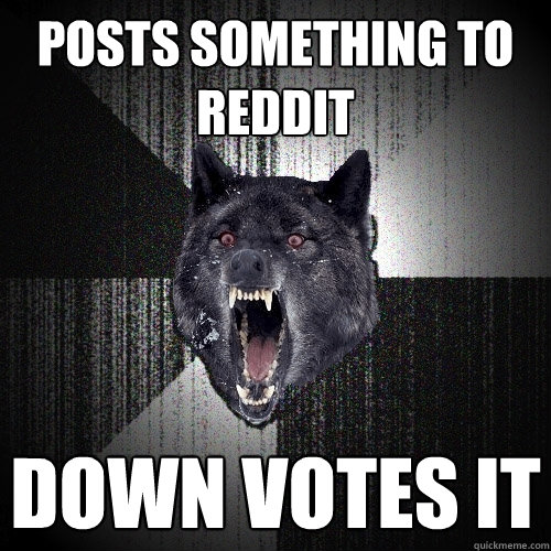 Posts something to Reddit Down votes it - Posts something to Reddit Down votes it  Insanity Wolf