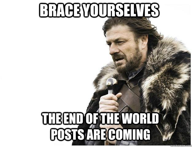 Brace yourselves the end of the world posts are coming - Brace yourselves the end of the world posts are coming  Imminent Ned