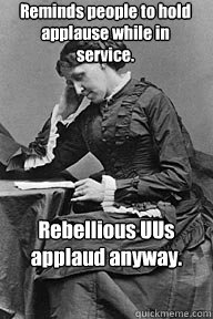Reminds people to hold applause while in service. Rebellious UUs applaud anyway.