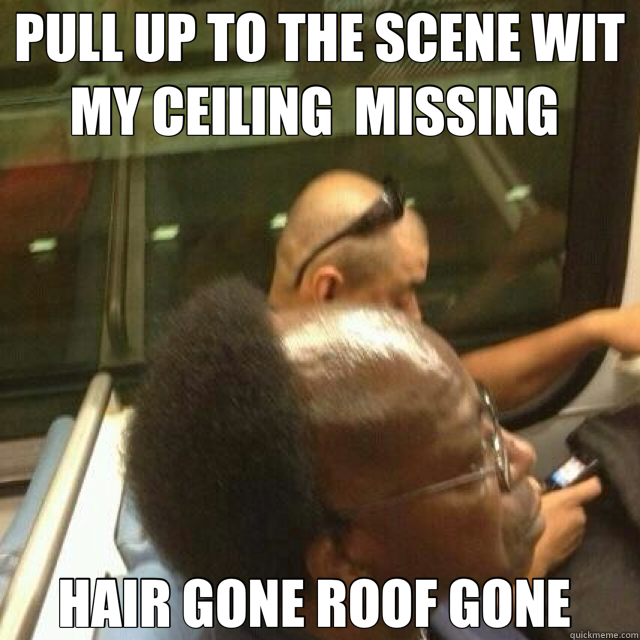 PULL UP TO THE SCENE WIT MY CEILING  MISSING  HAIR GONE ROOF GONE