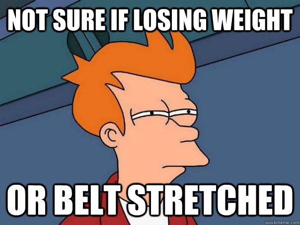 Not sure if losing weight Or belt stretched - Not sure if losing weight Or belt stretched  Futurama Fry