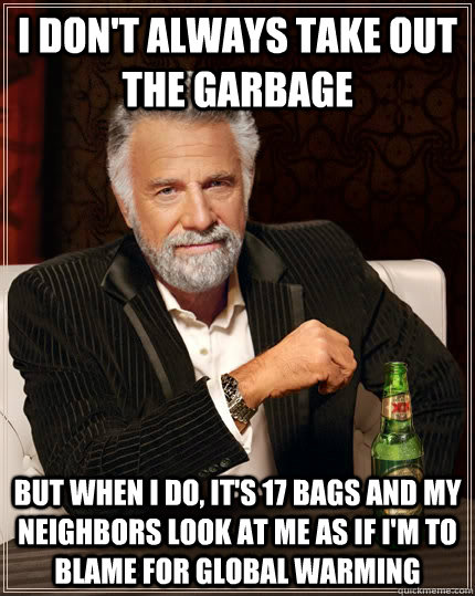 I don't always take out the garbage But when I do, it's 17 bags and my neighbors look at me as if I'm to blame for global warming - I don't always take out the garbage But when I do, it's 17 bags and my neighbors look at me as if I'm to blame for global warming  The Most Interesting Man In The World