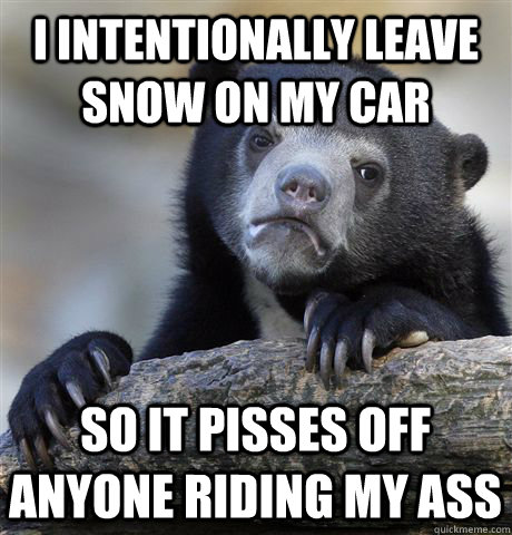 I intentionally leave snow on my car so it pisses off anyone riding my ass - I intentionally leave snow on my car so it pisses off anyone riding my ass  Confession Bear
