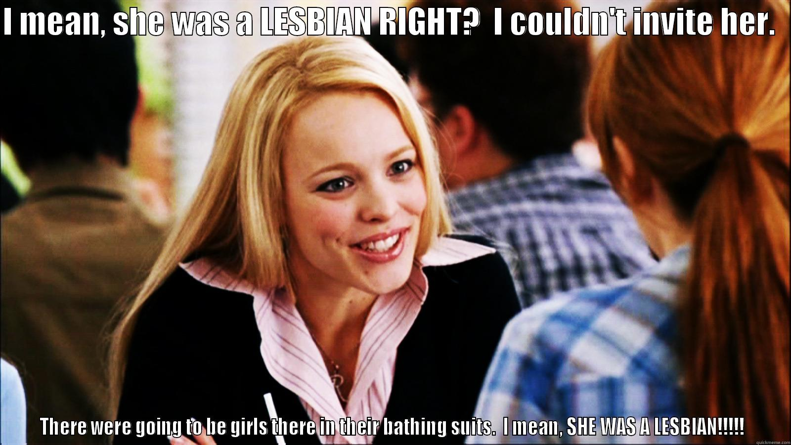 Regina George 1 - I MEAN, SHE WAS A LESBIAN RIGHT?  I COULDN'T INVITE HER.   THERE WERE GOING TO BE GIRLS THERE IN THEIR BATHING SUITS.  I MEAN, SHE WAS A LESBIAN!!!!!  regina george