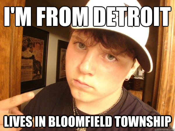 I'm from Detroit  Lives in Bloomfield Township