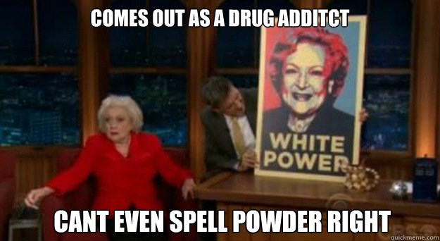 Comes out as a drug additct  cant even spell powder right - Comes out as a drug additct  cant even spell powder right  Betty White Problems