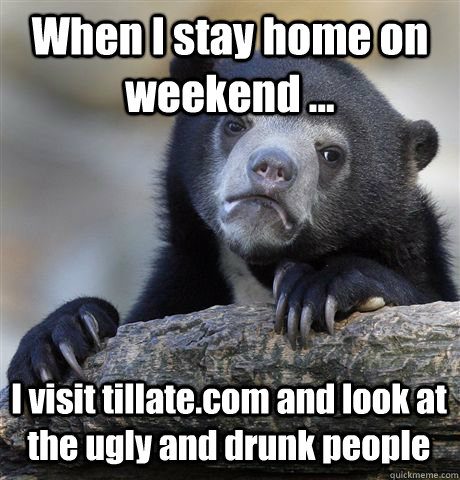 When I stay home on weekend ... I visit tillate.com and look at the ugly and drunk people - When I stay home on weekend ... I visit tillate.com and look at the ugly and drunk people  Confession Bear