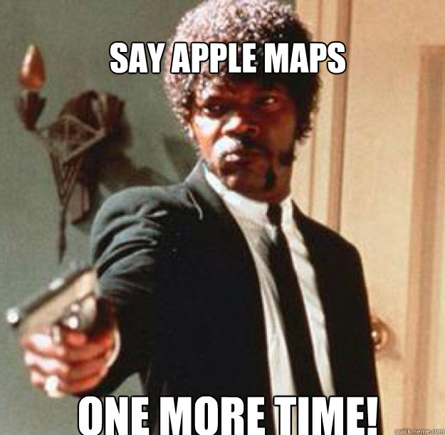 Say Apple maps  ONE MORE TIME!