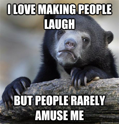 I love making people laugh  but people rarely amuse me  - I love making people laugh  but people rarely amuse me   Misc