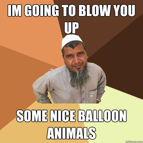 im going to blow you up some nice balloon animals  - im going to blow you up some nice balloon animals   Ordinary Muslim Man