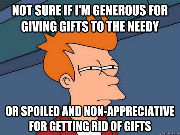 Not sure if i'm generous for giving gifts to the needy or spoiled and non-appreciative for getting rid of gifts - Not sure if i'm generous for giving gifts to the needy or spoiled and non-appreciative for getting rid of gifts  Not sure Fry