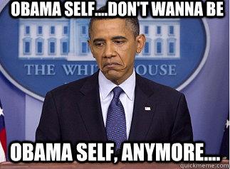 Obama self....don't wanna be Obama self, anymore....