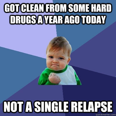 Got clean from some hard drugs a year ago today Not a single relapse  Success Kid