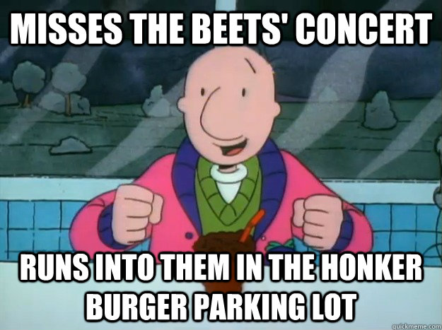 Misses The Beets' concert Runs into them in the Honker Burger parking lot