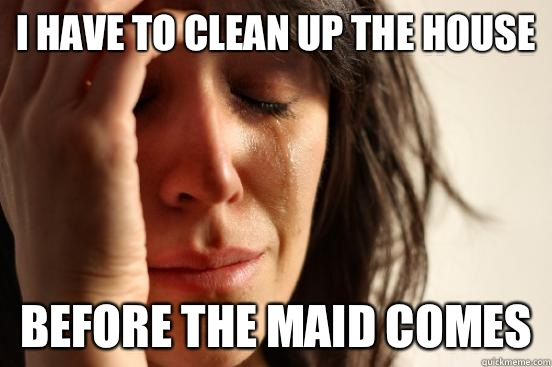 I have to clean up the house Before the maid comes - I have to clean up the house Before the maid comes  First World Problems