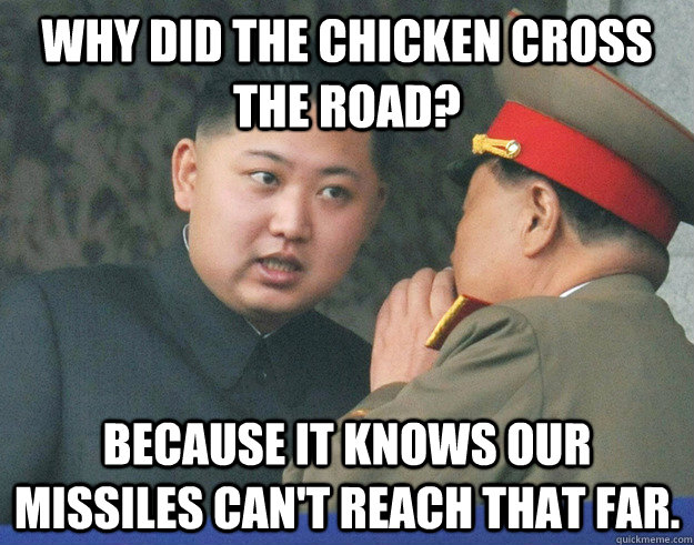 Why did the chicken cross the road? Because it knows our missiles can't reach that far. - Why did the chicken cross the road? Because it knows our missiles can't reach that far.  Hungry Kim Jong Un