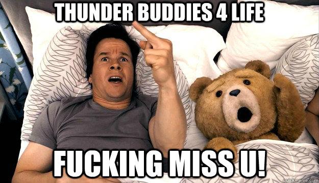 Thunder buddies 4 life fucking miss u!
