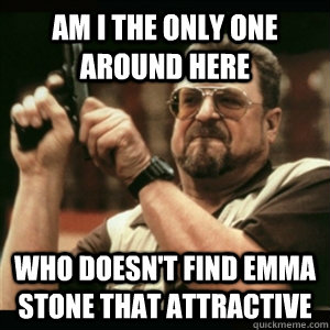 Am i the only one around here who doesn't find Emma Stone that attractive - Am i the only one around here who doesn't find Emma Stone that attractive  Am I The Only One Round Here