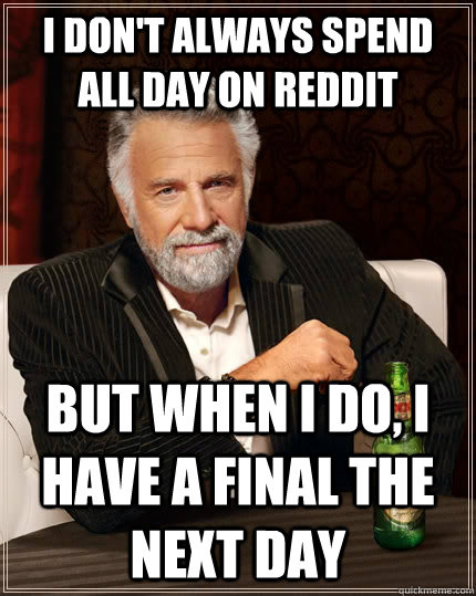 I don't always spend all day on reddit But when I do, I have a final the next day - I don't always spend all day on reddit But when I do, I have a final the next day  The Most Interesting Man In The World