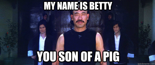 My Name is Betty  You son of a Pig