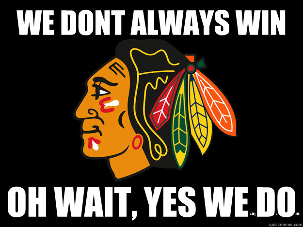 We dont always win Oh wait, yes we do - We dont always win Oh wait, yes we do  blackhawks