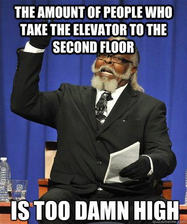 The amount of people who take the elevator to the second floor Is too damn high