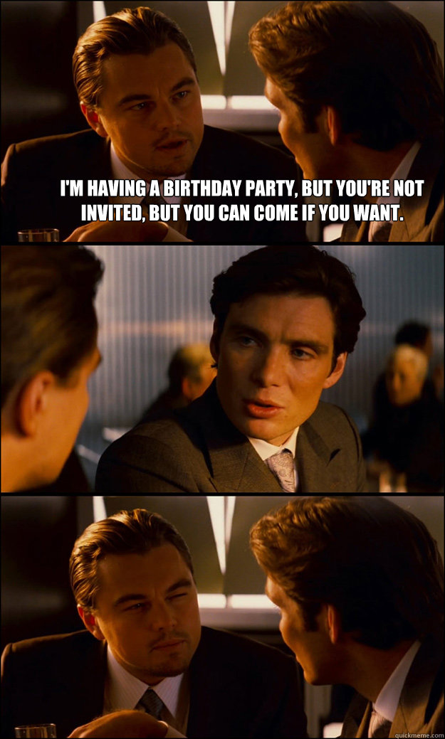 I'm having a birthday party, but you're not invited, but you can come if you want.   - I'm having a birthday party, but you're not invited, but you can come if you want.    Inception