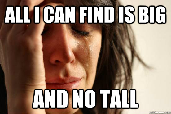 all i can find is big and no tall - all i can find is big and no tall  First World Problems