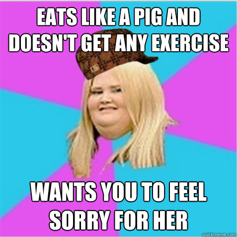 eats like a pig and doesn't get any exercise  wants you to feel sorry for her - eats like a pig and doesn't get any exercise  wants you to feel sorry for her  scumbag fat girl