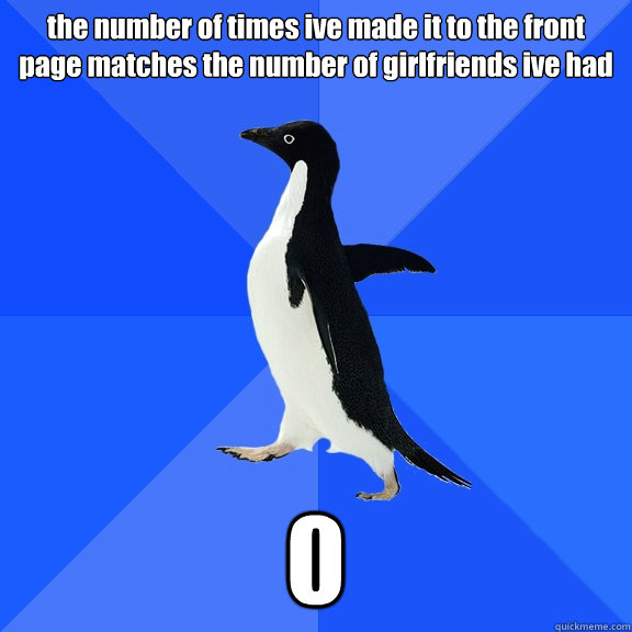 the number of times ive made it to the front page matches the number of girlfriends ive had 0 - the number of times ive made it to the front page matches the number of girlfriends ive had 0  Socially Awkward Penguin