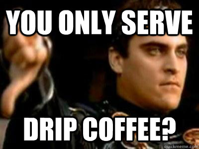 You only serve  drip coffee? - You only serve  drip coffee?  Downvoting Roman
