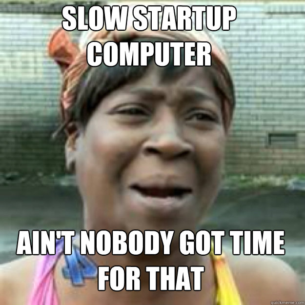 Slow startup computer Ain't nobody got time for that