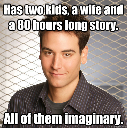 Has two kids, a wife and a 80 hours long story. All of them imaginary. - Has two kids, a wife and a 80 hours long story. All of them imaginary.  Scumbag Ted Mosby