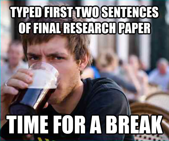 TYPED FIRST TWO SENTENCES OF FINAL RESEARCH PAPER TIME FOR A BREAK - TYPED FIRST TWO SENTENCES OF FINAL RESEARCH PAPER TIME FOR A BREAK  Lazy College Senior