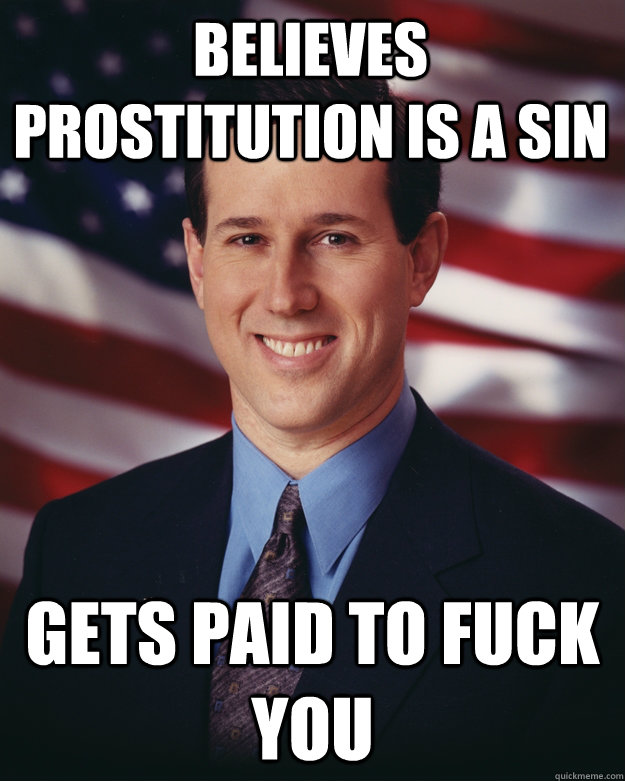 believes prostitution is a sin gets paid to fuck you - believes prostitution is a sin gets paid to fuck you  Rick Santorum