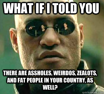 what if i told you there are assholes, weirdos, zealots, and fat people in your country, as well? - what if i told you there are assholes, weirdos, zealots, and fat people in your country, as well?  Matrix Morpheus