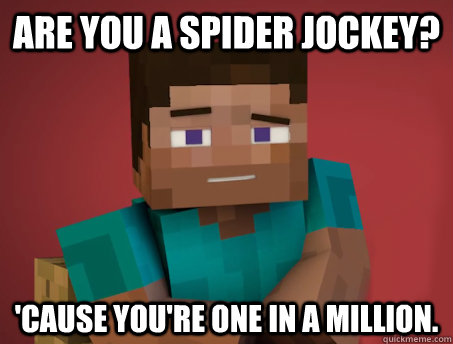 Are you a Spider Jockey? 'Cause you're one in a million.