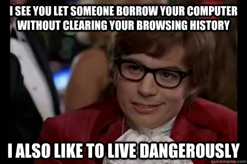 i see you let someone borrow your computer without clearing your browsing history I also like to live dangerously
