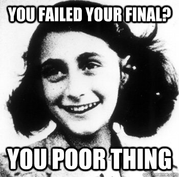 You failed your final? You poor thing  Conceding Anne Frank